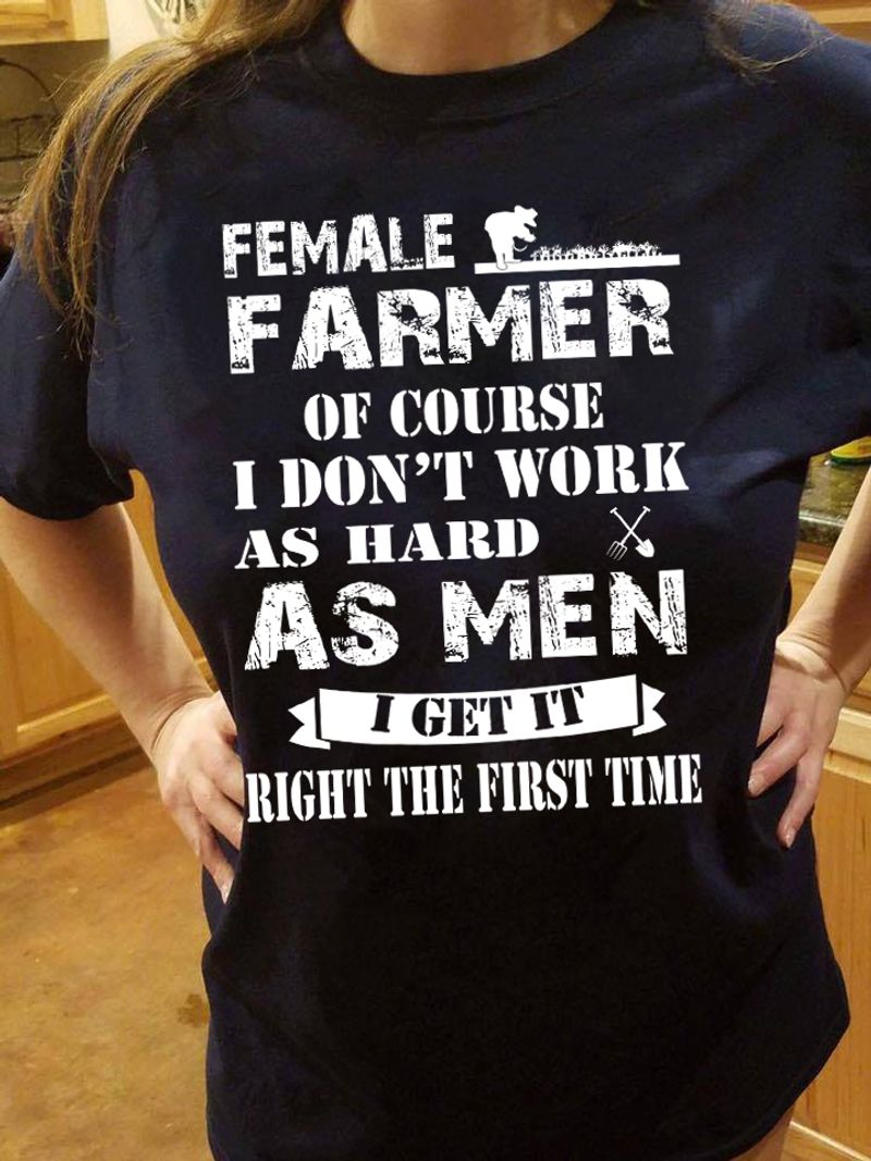 Female Farmer Of Course I Do Not Work As Hard As Men I Get It Right The First Time  T Shirt Black C2