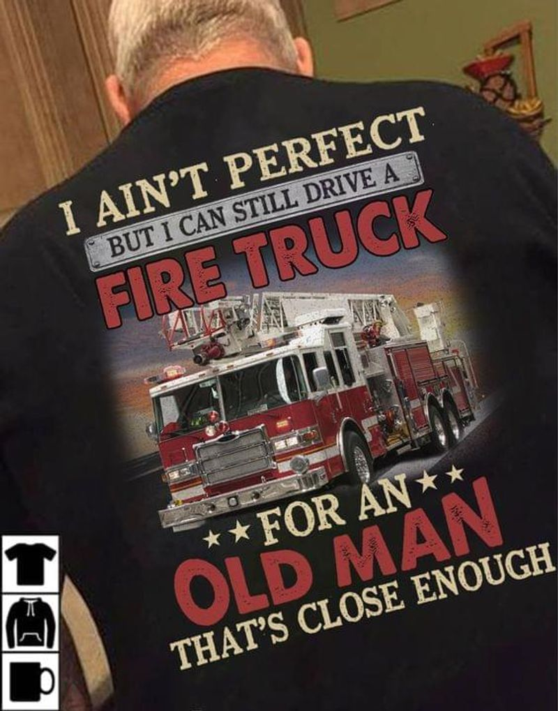 Firefighter Pride I Ain't Perfect But I Can Still Drive A Fire Truck For An Old Man Back Side Black T Shirt Men And Women S-6XL Cotton