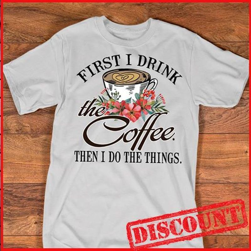 First I Drink  The Coffee Then I Do The Things T-shirt White A8