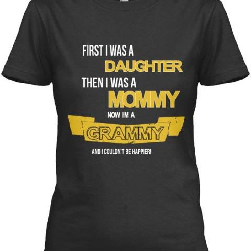First I Was A Daughter Then I Was A Mommy Now In A Grammy And I Couldnt Be Happier    T-shirt Black B1