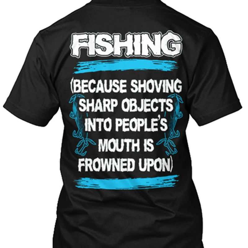 Fishing Because Shoving Sharp Objects Into People S Mouth Is Frowned Upon T-shirt Black A8