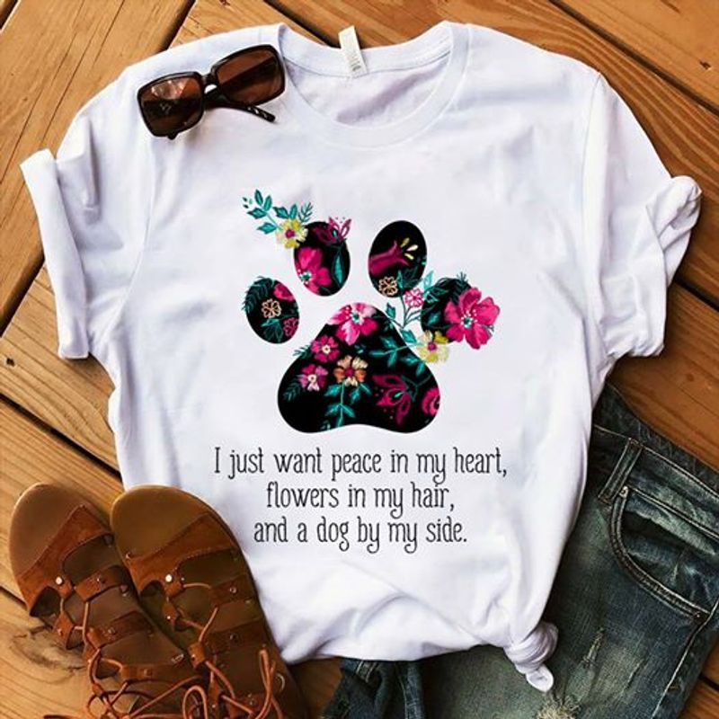 Flower Dog Paw I Just Want Peace In My Heart Flowers In My Hair And A Dog By My Side T Shirt White A3
