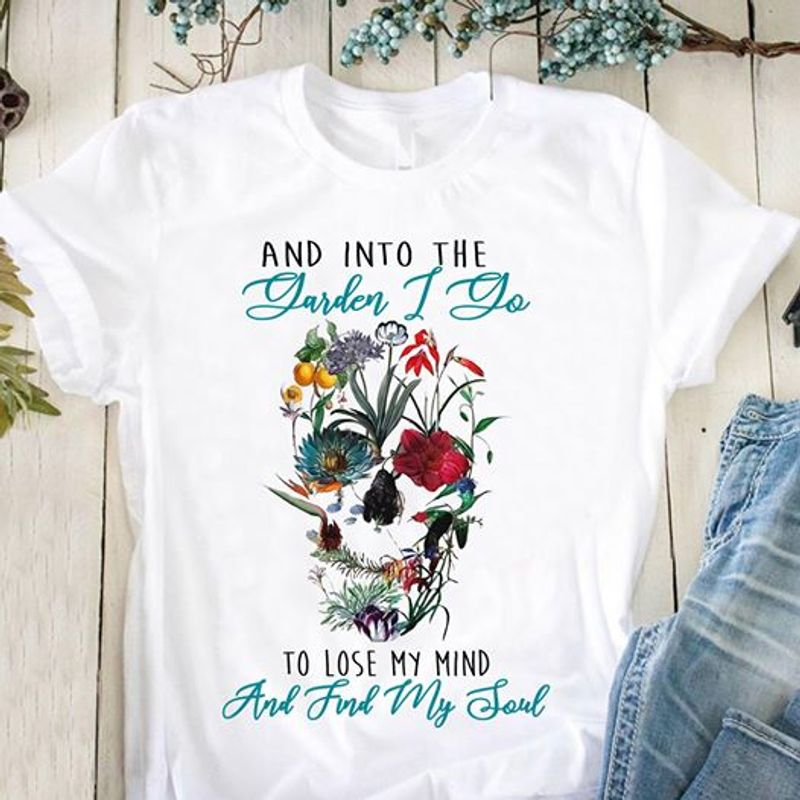 Flowers Skull Shape And Into The Garden I Go To Lose My Mind And Find My Soul T Shirt White