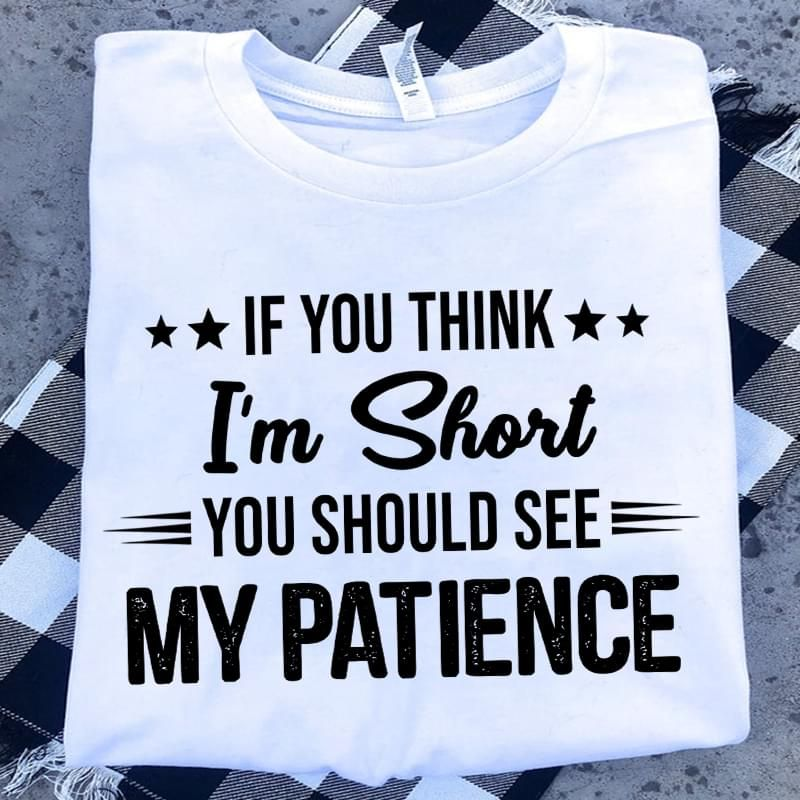 Funny/Af If You Think I'M Short You Should See My Patience White T Shirt Men And Women S-6XL Cotton