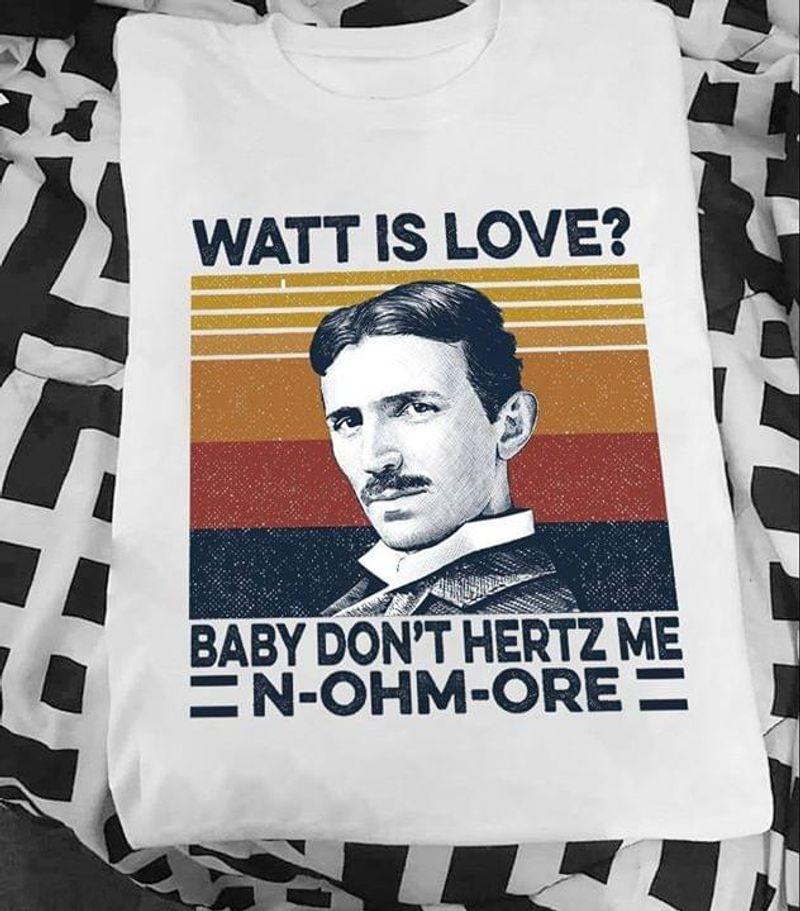 Funny Nikola Tesla Watt Is Love Baby Don't Hertz Me N-ohm-ore Vintage White T Shirt Men And Women S-6XL Cotton