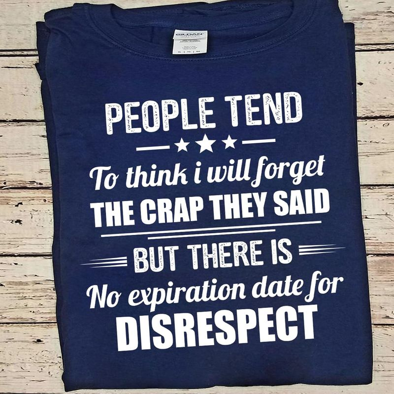 Funny People Tend To Think I Will Forget The Crap They Said But There Is No Expiration Date For Disrespect Navy T Shirt Men And Women S-6XL Cotton