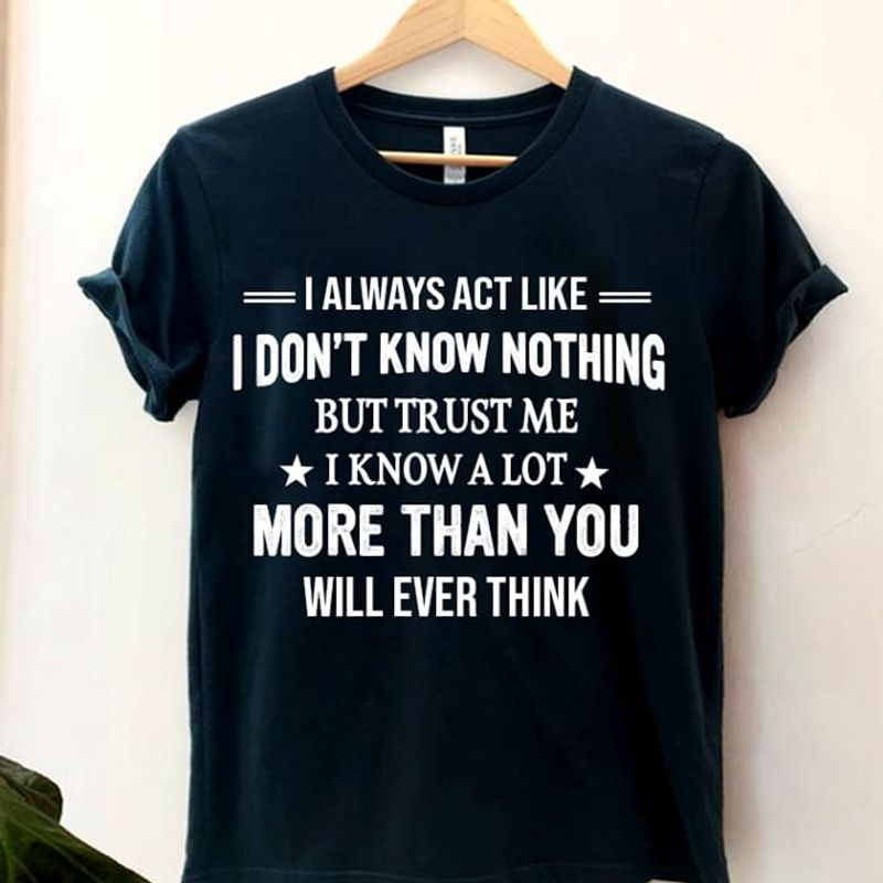 Funny Shirt I Always Act Like I Don't Know Nothing But Trust Me I Know A Lot Black T Shirt Men And Women S-6XL Cotton