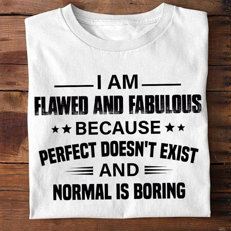 Funny Shirt I Am Flawed And Fabulous Because Doen't Exist And Normal Is Boring White T Shirt Men And Women S-6XL Cotton