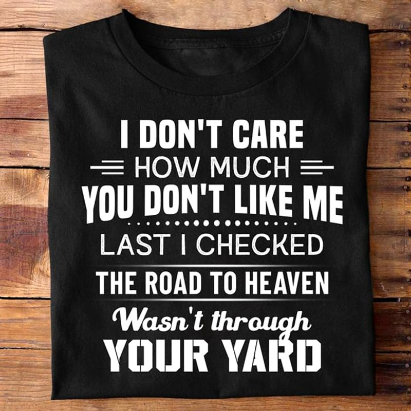 Funny Shirt I Don't Care How Much You Din't Like Me Last I Checked The Road To Heaven Black T Shirt Men And Women S-6XL Cotton