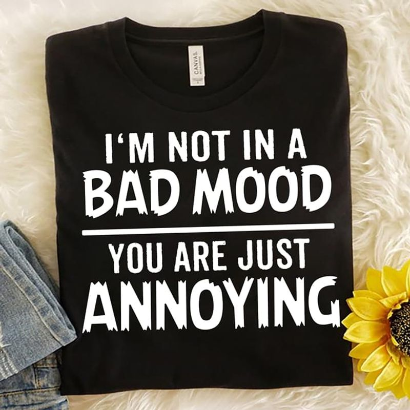 Funny Shirt I'm Not In A Bad Mood You Are Just Annoying Black T Shirt Men And Women S-6XL Cotton