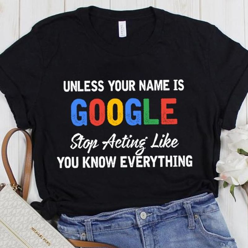 Funny Unless Your Name Is Google Stop Acting Like You Know Everything Classic Perfect Gifts For Anyone Black T Shirt S-6xl Mens And Women Clothing