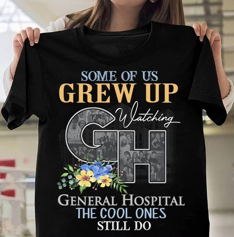 General Hospital Some Of Us Grew Up The Cool Ones Still Do T Shirt Men/ Woman S-6XL Cotton