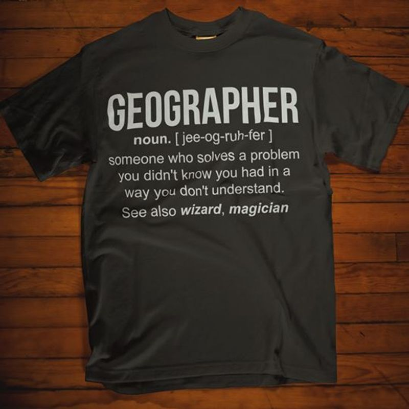 Geographer Someone Who Sloves A Problem You Didnt Know You Had In A Way You Dont Understand See Also Wizard Magican   T-shirt Black B1