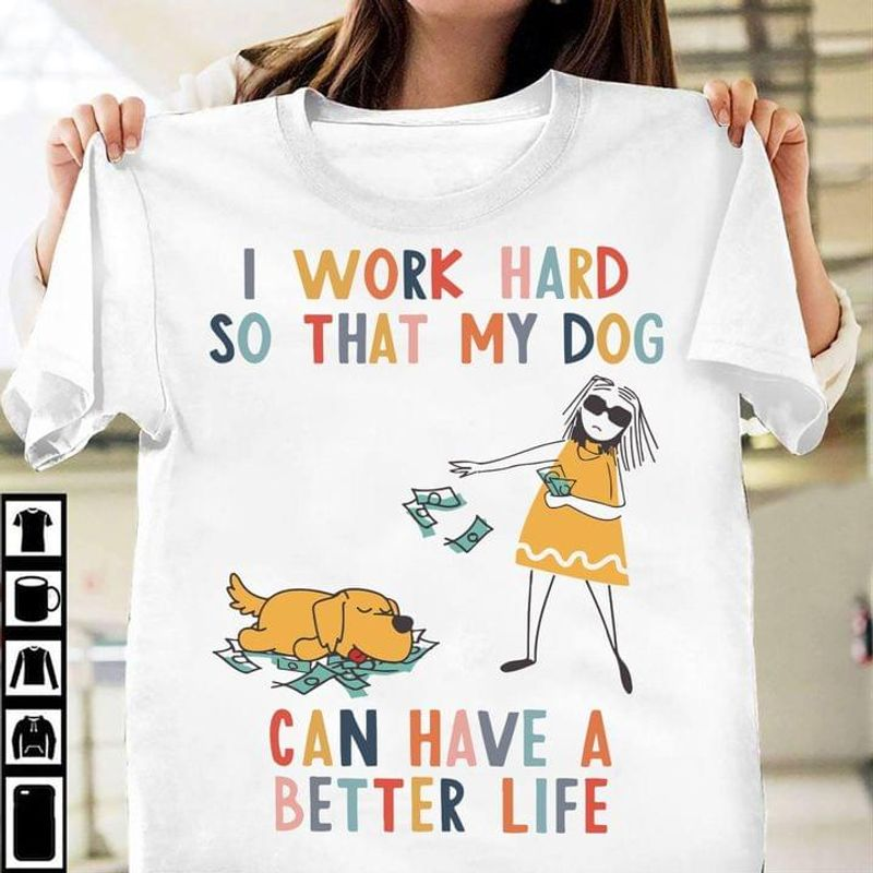 Girl And Dog I Work Hard So My Dog Can Have A Better Life Funny Dog Lover Gift White T Shirt Men And Women S-6XL Cotton