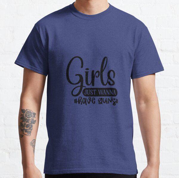 Girls Just Wanna Have Guns Man Women T-shirts Gifts T-Shirt
