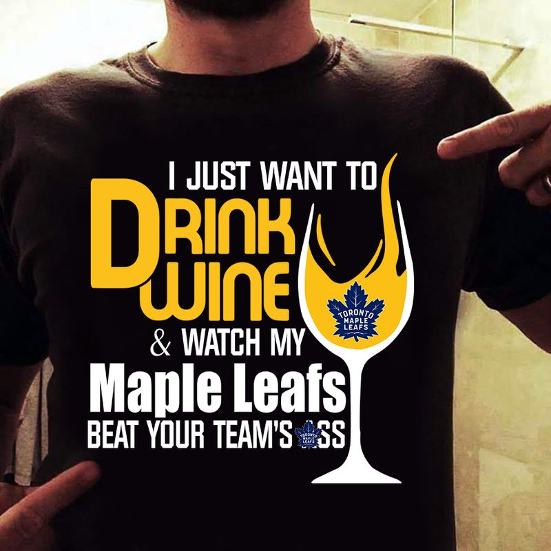 Glass Wine I Just Want To Drink Wine Watch My Maple Leafs Beat Your Team's Ass  T-shirt Black B4