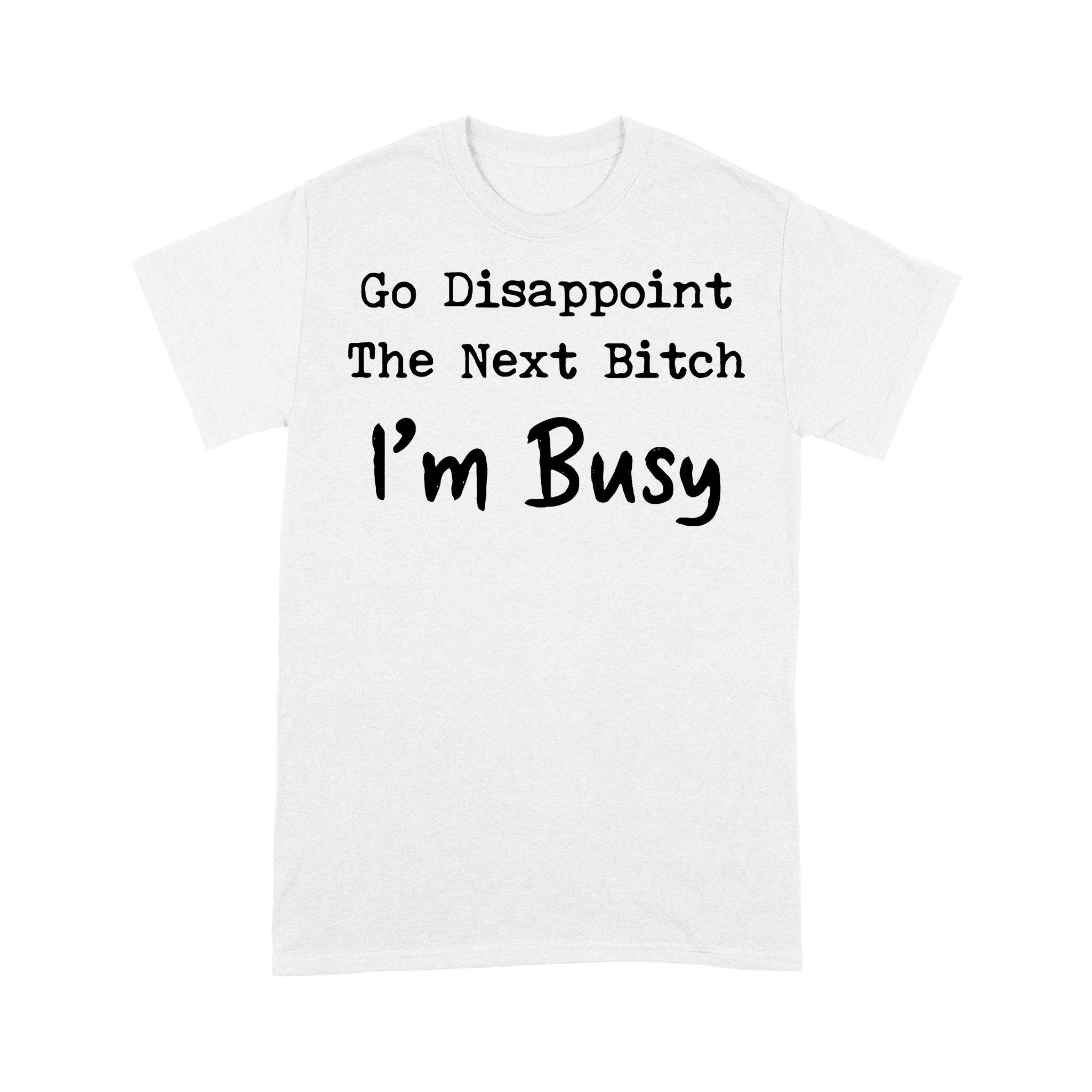 Go Disappoint The Next Bitch I'm Busy Funny T-shirt