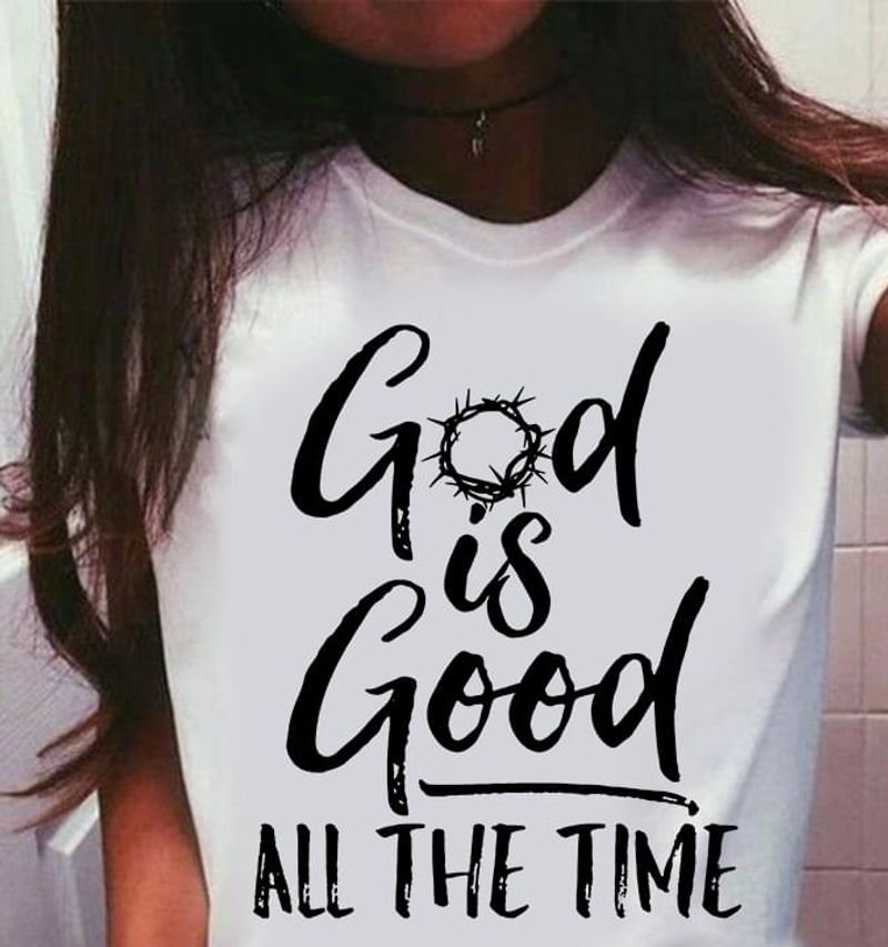 God Is Good All The Time Christian Faith Saying Believer Praise White T Shirt Men And Women S-6XL Cotton