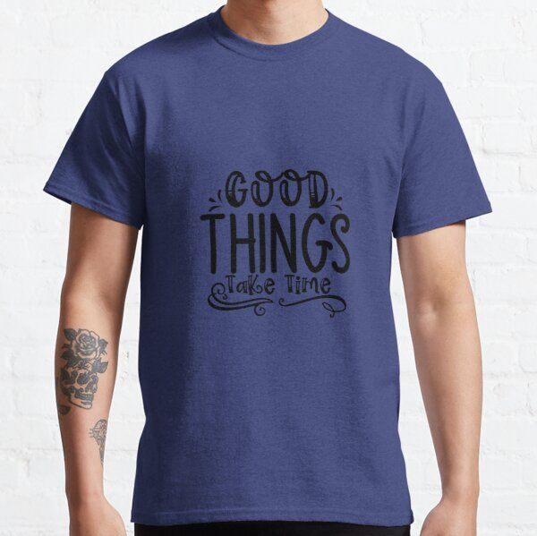 Good Things Take Time Man Women T-shirts Gifts T-Shirt