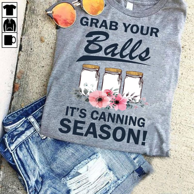 Grab Your Balls It's Canning Season Glass Bottles Vintage Flowers Awesome Gift For Canning Lovers Gray T Shirt S-6xl Mens And Women Clothing