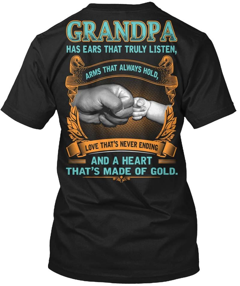 Grandpa Has Ears That Truly Listen Arms That Always Hold Love Thats Never Ending And A Heart Thats Made Of Gold T-shirt Black A4