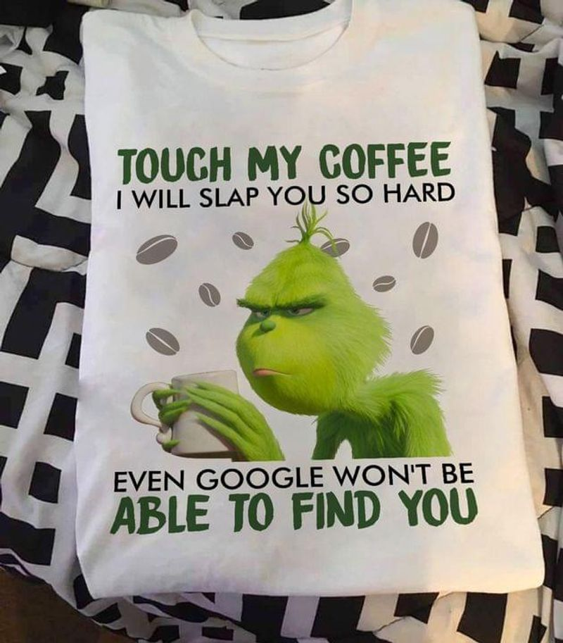 Grinch And Coffee Tee Touch My Coffee I Will Slap You So Hard Funny Coffee Lover White T Shirt Men And Women S-6XL Cotton
