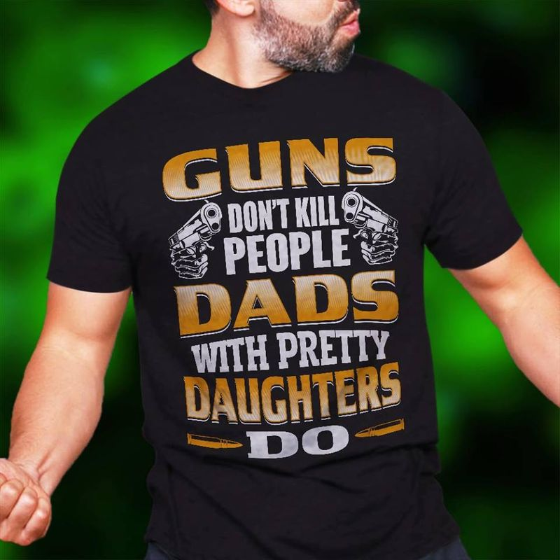 Guns Dont Kill People Dads With Pretty Daughter Do  T-shirt Black B1