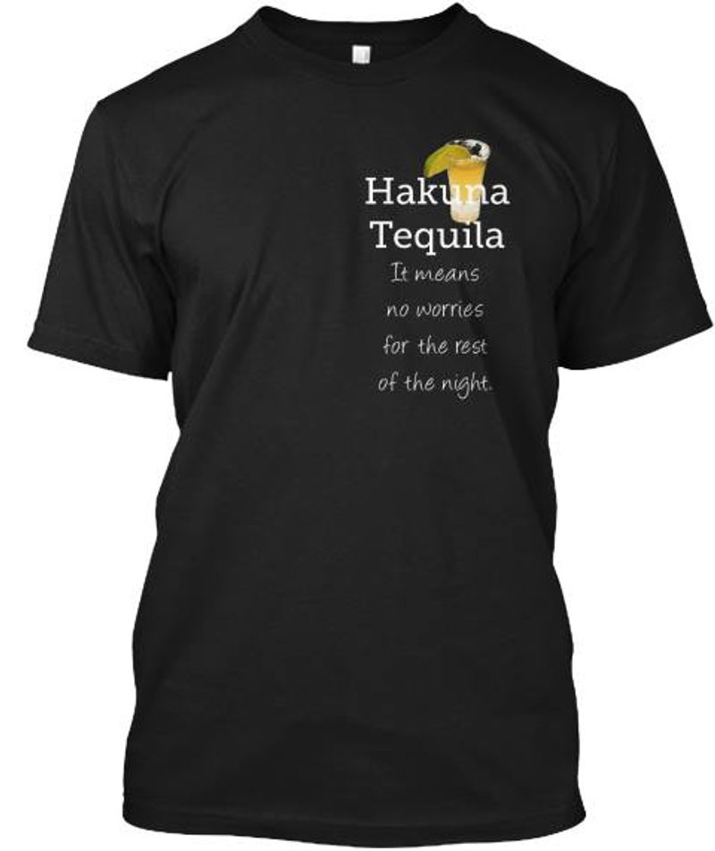Hakuna Tequila It Means No Worries For The Rest Of The Night T-shirt Black A5