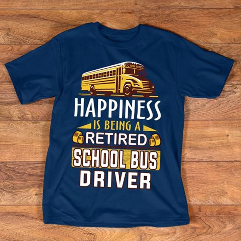 Happiness Is Being A Retired School Bus Driver T Shirt Navy A4