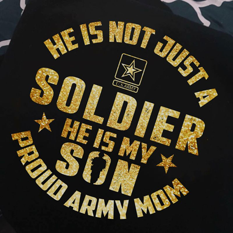 He Is Not Just A Soldier He Is My Son Pround Army Mom   T-shirt Black B1