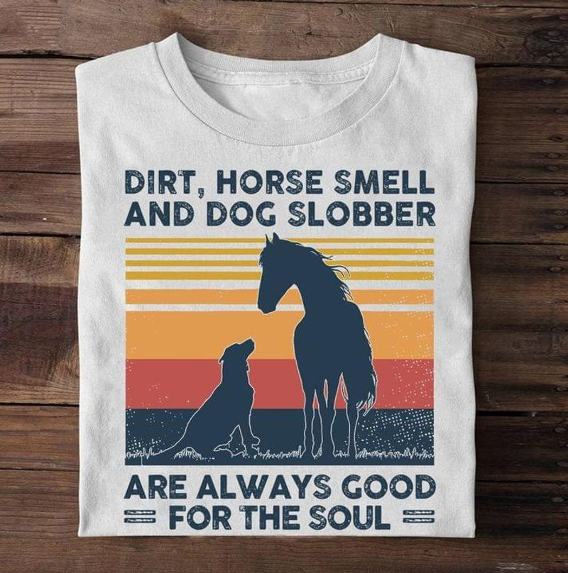 Horse & Dog Dirt Horse Smell And Dog Slobber Are Always Good For The Soul Vintage White T Shirt Men And Women S-6XL Cotton