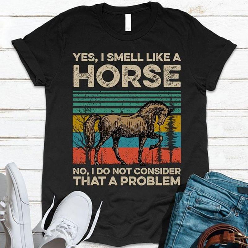 Horse Yes I Smell Like A Horse I Do Not Consider That A Problem Vintage Horse Lovers Black T Shirt Men And Women S-6XL Cotton