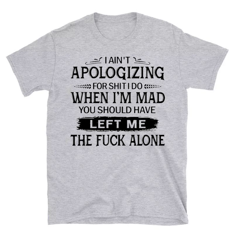 I Aint Apologizing For Shit I Do When Im Mad You Should Have Left Me The Fuck Alone Shirt