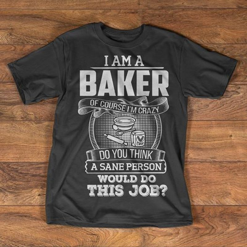 I Am A Baker Of Course Im Crazy Do You Think A Sane Person Would Do This Job T-shirt Black B7