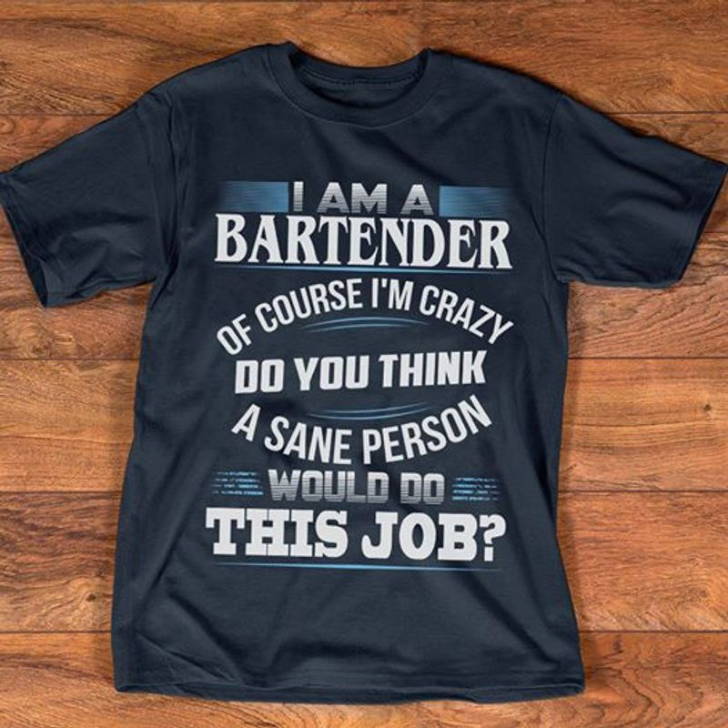 I Am A Bartender Of Course I M Crazy Do You Think A Sane Person Would Do This Job   T-shirt Black B5