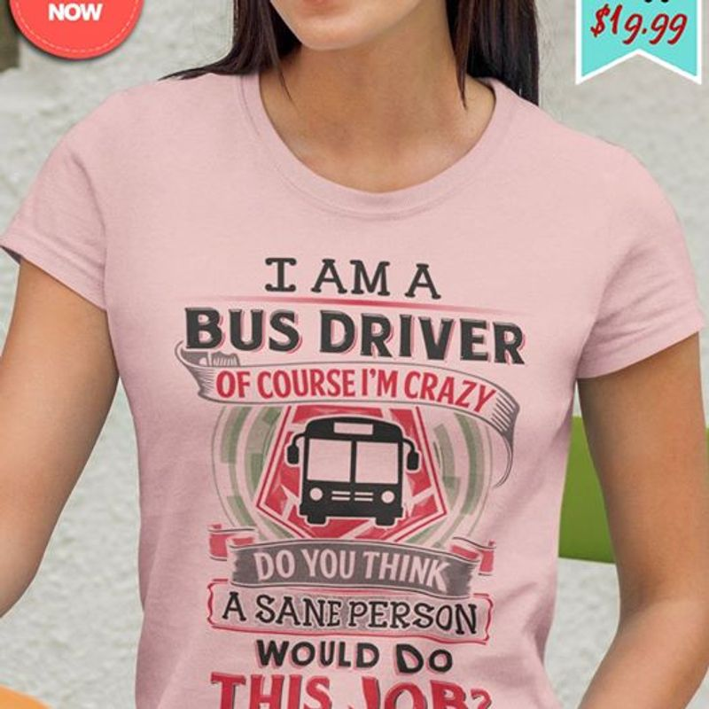 I Am A Bus Driver Course Im Crazy Do You Think A Sane Person Would Do This Job T-shirt Pink A8