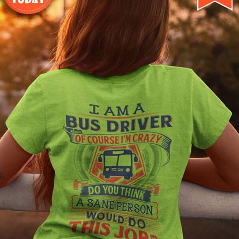 I Am A Bus Driver Of Course Im Crazy Do You Think A Sane Person Would Do This Jobs T-shirt Green A4