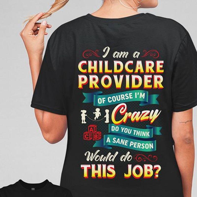 I Am A Childcare Provider Of Course Im Crazy Do You Think A Sane Person Would Do This Job T Shirt Black A3