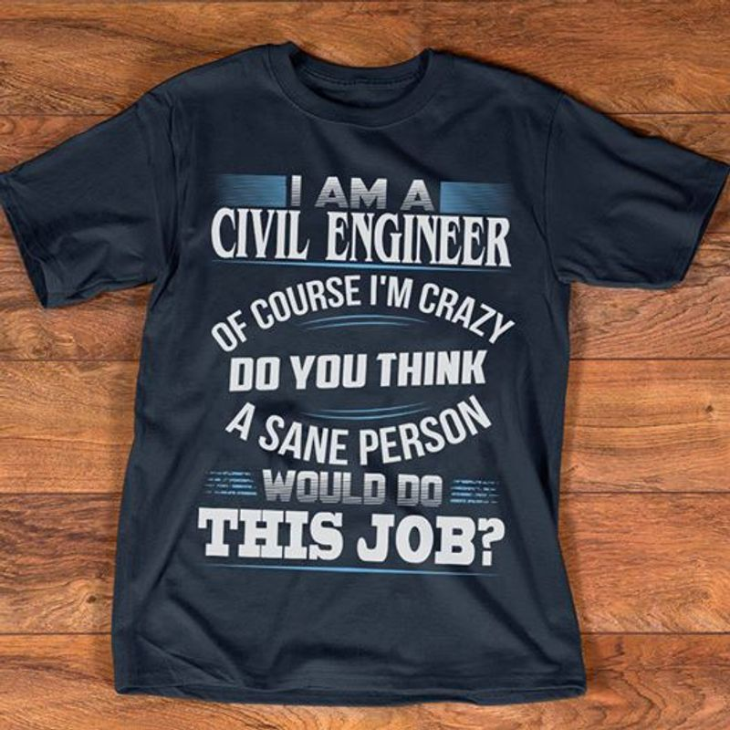 I Am A Civil Engineer Of Course Im Crazy Do You Think A Sane Person Would Do This Job  T Shirt Navy A8