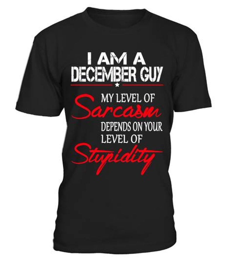 I Am A December Guy My Level Of Sarcasm Depends On Your Level Of  Stupidity T-shirt Black A8