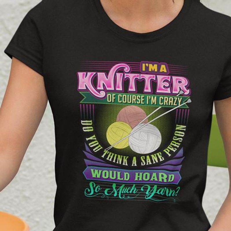 I Am A Knitter Of Course Im Crazy Do You Think A Sane Person Would Hoard So Much Yarn T-shirt Black A4