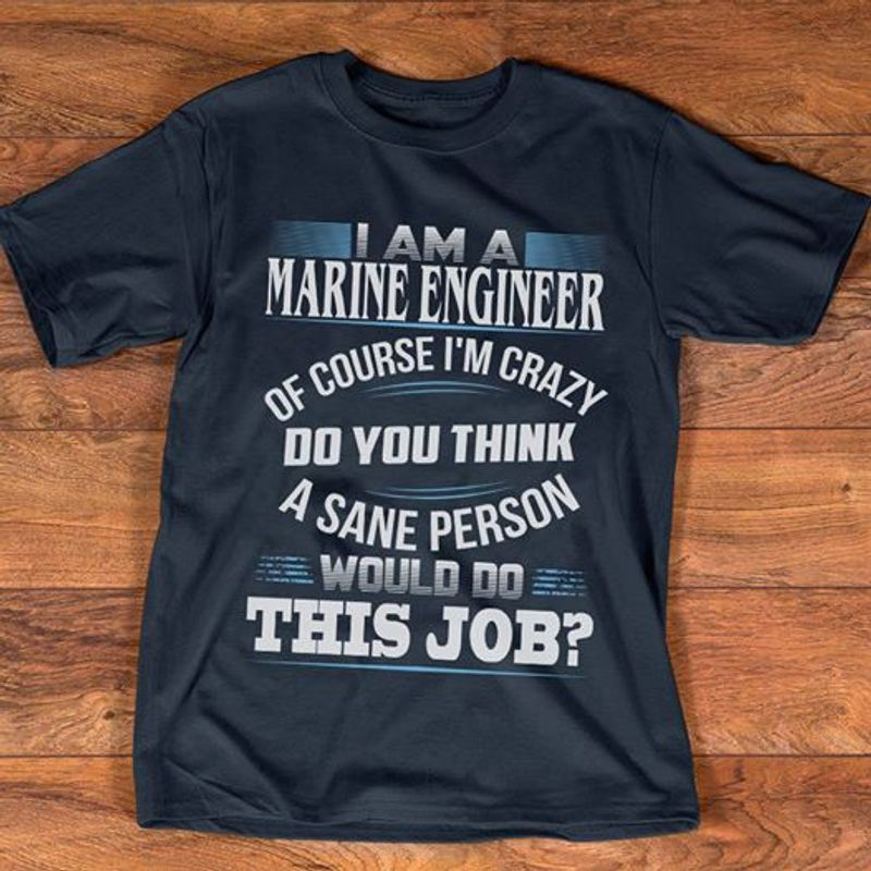 I Am A Marine Engineer Of Course I Am Crazy Do You Think Would Do This Job T-shirt Black B1