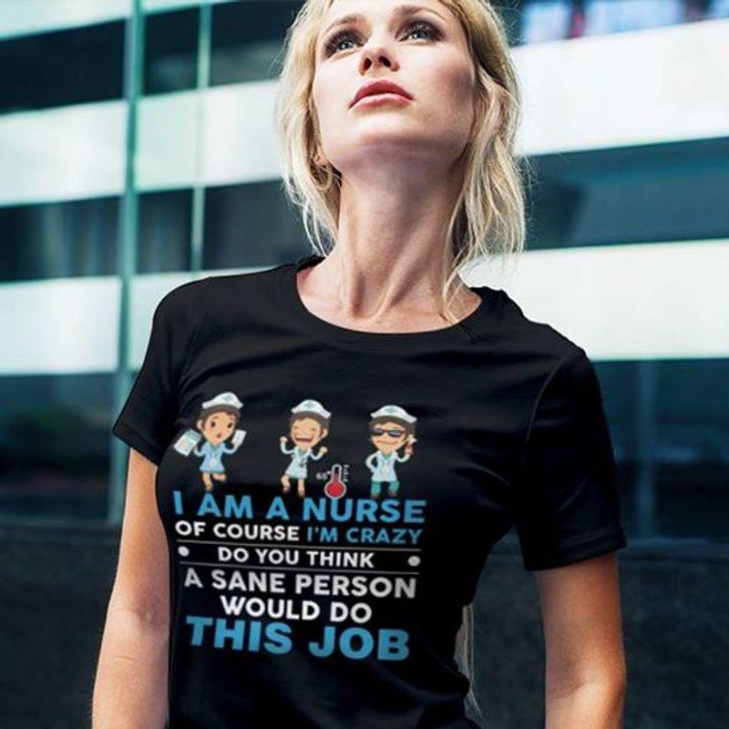 I Am A Nurse Of Course Im Crazy Do You Think A Sane Person Would Do This Job T-shirt Black A8