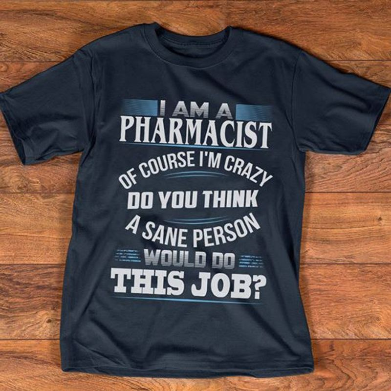 I Am A Pharmacist Of Course Im Crazy Do You Think A Sane Person Would Do This Job T Shirt Black A2