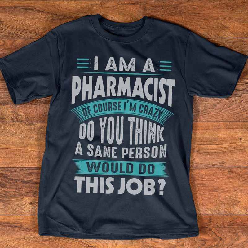 I Am A Pharmacist Of Course Im Crazy Do You Think A Sane Person Would Do This Job T Shirt Black A4