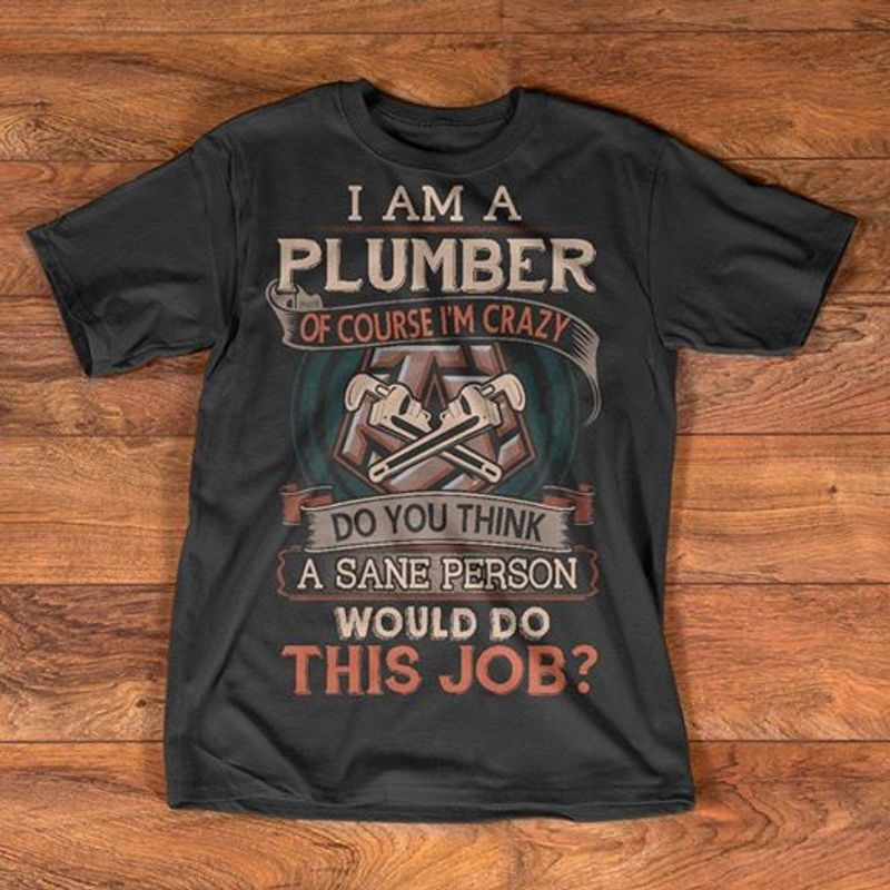 I Am A Plumber Of Course Im Crazy Do You Think A Sane Person Would Do This Job T-shirt Black  A8
