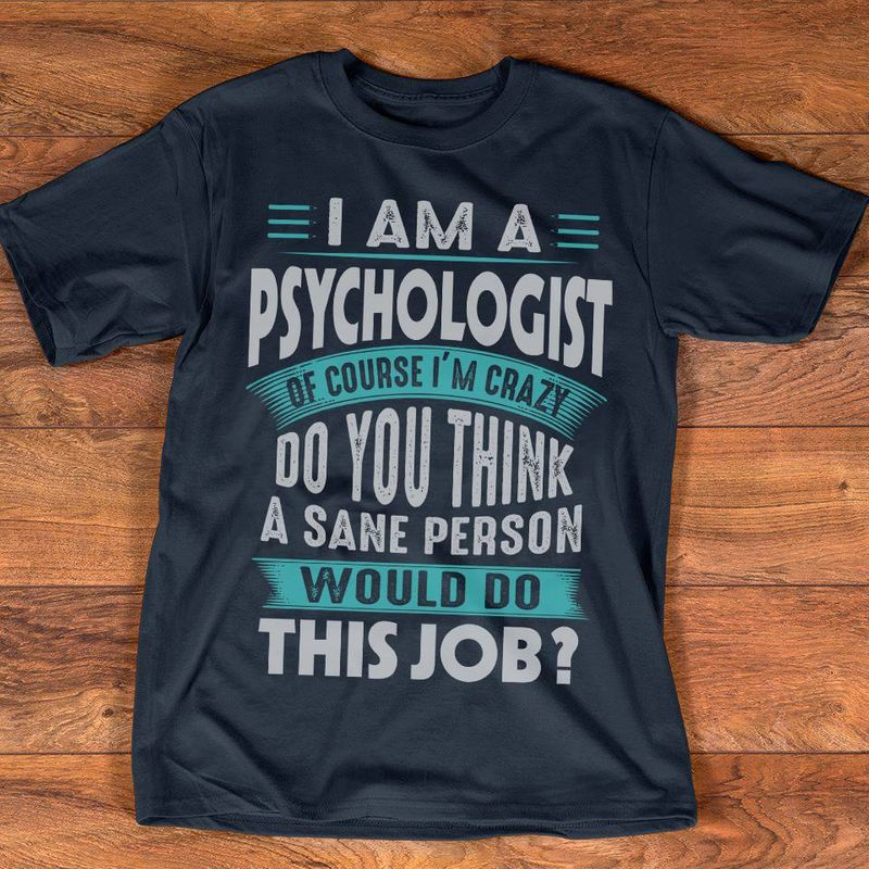 I Am A Psychologist Of Course Im Crazy Do You Think A Sane Person Would Do This Job  T Shirt Black A8