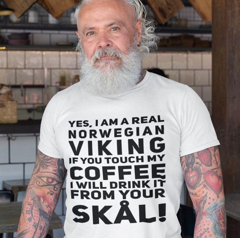 I Am A Real Norwegian Viking Tee If You Touch My Coffee I Will Drink It From You Skal Funny Graphic White T Shirt Men And Women S-6XL Cotton