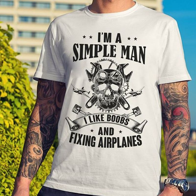 I Am A Simple Man I Like Boobs And Fixing Airplanes T Shirt White C2