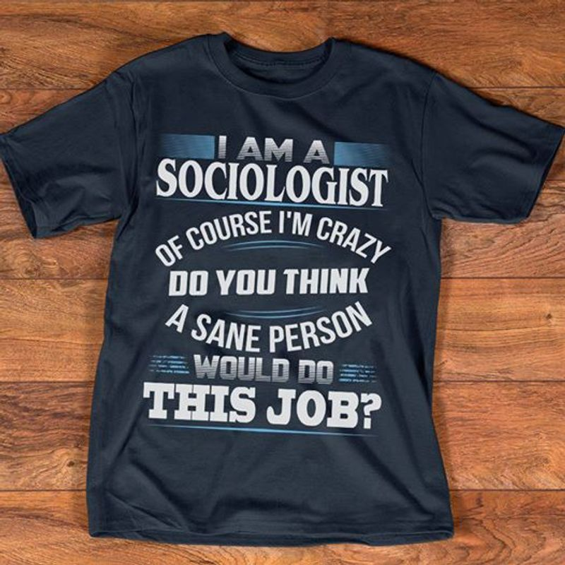 I Am A Sociologist Of Course I'm Crazy Do You Think A Sane Person Would Do This Job T-shirt Black A5
